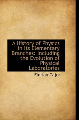 A History of Physics in Its Elementary Branches: Including the Evolution of Physical Laboratories by Florian Cajori
