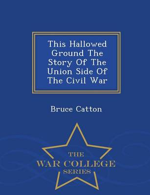This Hallowed Ground the Story of the Union Side of the Civil War - War College Series by Bruce Catton