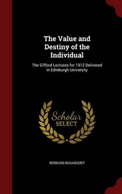 The Value and Destiny of the Individual: The Gifford Lectures for 1912 Delivered in Edinburgh University by Bernard Bosanquet