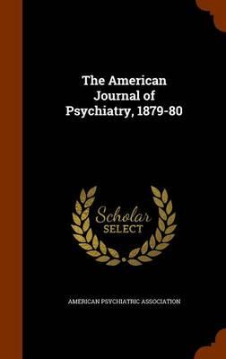 The American Journal of Psychiatry, 1879-80 by American Psychiatric Association