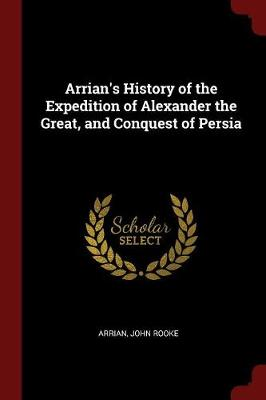 Arrian's History of the Expedition of Alexander the Great, and Conquest of Persia book