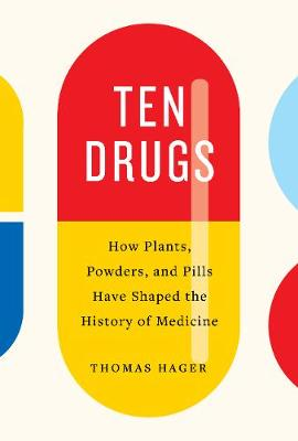 Ten Drugs: How Plants, Powders, and Pills Have Shaped the History of Medicine by Thomas Hager