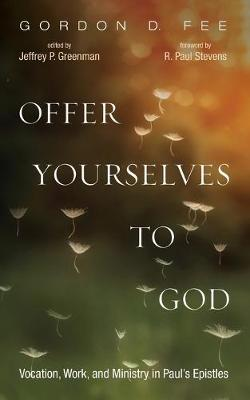 Offer Yourselves to God: Vocation, Work, and Ministry in Paul's Epistles by Gordon D Fee
