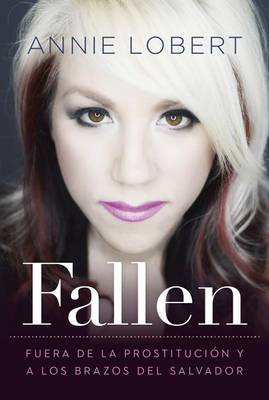 FALLEN: Out of the Sex Industry & Into the Arms of the Savior by Annie Lobert