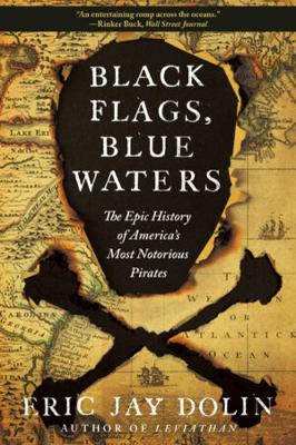 Black Flags, Blue Waters: The Epic History of America's Most Notorious Pirates by Eric Jay Dolin