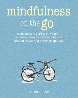 Mindfulness on the Go: Discover How to be Mindful Wherever You are-at Home or Work, on Your Daily Commute, or Whenever You'Re on the Move by Anna Black