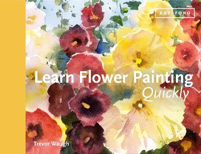 Learn Flower Painting Quickly: A Practical Guide to Learning to Paint Flowers in Watercolour by Trevor Waugh