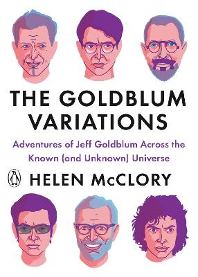 The Goldblum Variations: Adventures of Jeff Goldblum Across the Known (and Unknown) Universe by Helen McClory