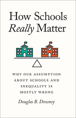 How Schools Really Matter: Why Our Assumption about Schools and Inequality Is Mostly Wrong by Douglas B Downey
