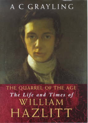 The Quarrel of the Age: The Life and Times of William Hazlitt by A. C. Grayling