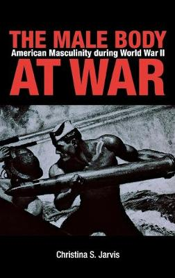 The Male Body at War by Christina S. Jarvis