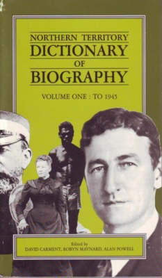 Northern Territory Dictionary of Biography: Vol. 1- to 1945 by David Carment
