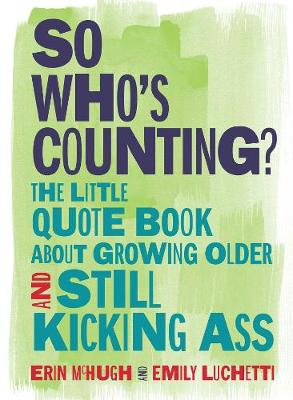 So Who's Counting?: The Little Quote Book About Growing Older and Still Kicking Ass by Erin McHugh