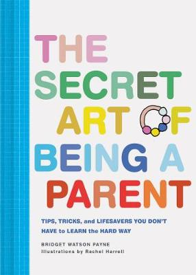 The Secret Art of Being a Parent: Tips, tricks, and lifesavers you don't have to learn the hard way book