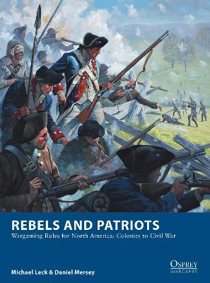 Rebels and Patriots: Wargaming Rules for North America: Colonies to Civil War by Michael Leck