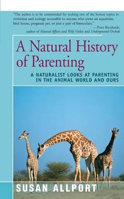 A Natural History of Parenting: A Naturalist Looks at Parenting in the Animal World and Ours by Susan Allport