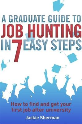 Graduate Guide to Job Hunting in Seven Easy Steps by Jackie Sherman