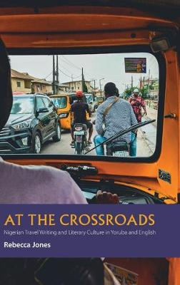 At the Crossroads - Nigerian Travel Writing and Literary Culture in Yoruba and English by Rebecca Jones