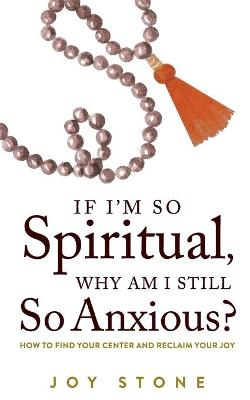 If I'm So Spiritual, Why Am I Still So Anxious?: How to Find Your Center and Reclaim Your Joy by Joy Stone