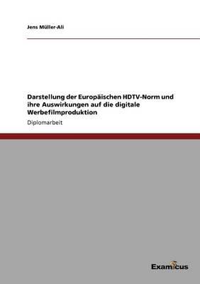 Darstellung der Europaischen HDTV-Norm und ihre Auswirkungen auf die digitale Werbefilmproduktion by Jens Muller-Ali