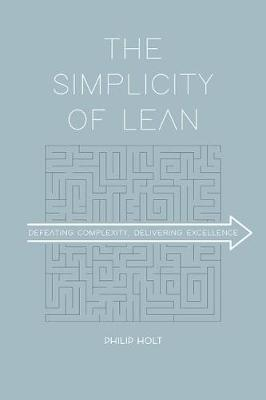 The Simplicity of Lean: Defeating Complexity, Delivering Excellence by Philip Holt
