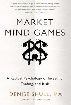 Market Mind Games: A Radical Psychology of Investing, Trading and Risk by Denise Shull