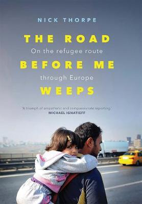 The Road Before Me Weeps: On the Refugee Route Through Europe by Nick Thorpe