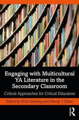Engaging with Multicultural YA Literature in the Secondary Classroom: Critical Approaches for Critical Educators by Ricki Ginsberg