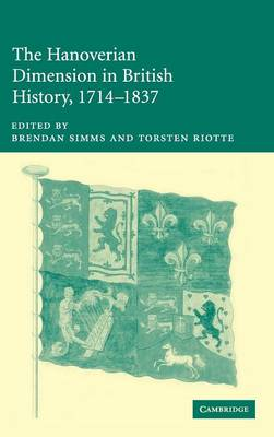 The Hanoverian Dimension in British History, 1714-1837 by Brendan Simms