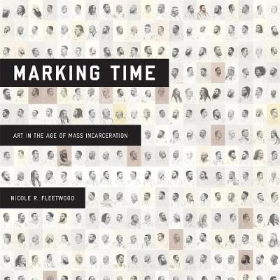 Marking Time: Art in the Age of Mass Incarceration by Nicole R. Fleetwood