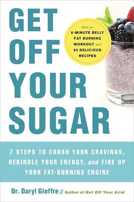 Get Off Your Sugar: Burn the Fat, Crush Your Cravings, and Go From Stress Eating to Strength Eating by Dr. Daryl Gioffre