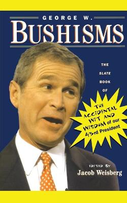 George W. Bushisms: The Slate Book of the Accidental Wit and Wisdom of Our 43rd President by Jacob Weisberg