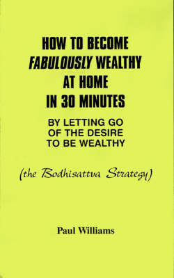 How to Become Fabulously Wealthy at Home in 30 Minutes by Letting Go of the Desire to be Wealthy by Paul Williams