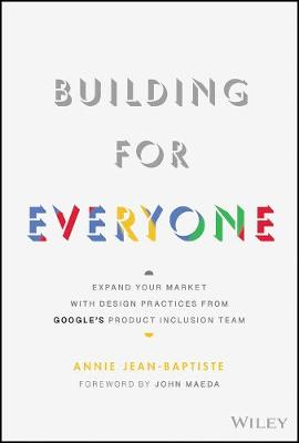 Building For Everyone: Expand Your Market With Design Practices From Google's Product Inclusion Team by Annie Jean-Baptiste