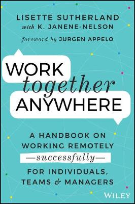 Work Together Anywhere: A Handbook on Working Remotely -Successfully- for Individuals, Teams, and Managers by Lisette Sutherland