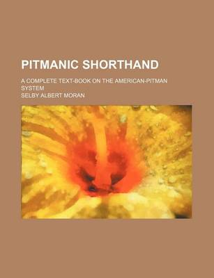 Pitmanic Shorthand; A Complete Text-Book on the American-Pitman System by Selby Albert Moran