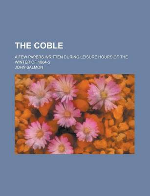 The Coble; A Few Papers Written During Leisure Hours of the Winter of 1884-5 by John Salmon