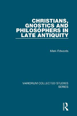 Christians, Gnostics and Philosophers in Late Antiquity by Mark Edwards
