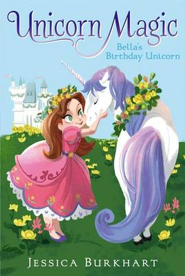 Unicorn Magic #1: Bella's Birthday Unicorn by Jessica Burkhart