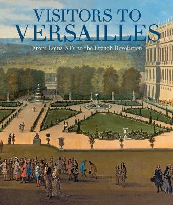 Visitors to Versailles - From Louis XIV to the French Revolution by Danielle O. Kisluk-Grosheide