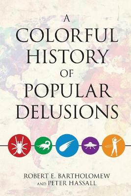 A Colorful History Of Popular Delusions, A by Robert E. Bartholomew