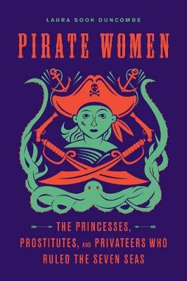 Pirate Women: The Princesses, Prostitutes, and Privateers Who Ruled the Seven Seas by Laura Sook Duncombe