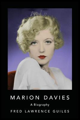 Marion Davies: Biography of Marion Davies, an American film actress, producer, screenwriter, and philanthropist by Fred Lawrence Guiles