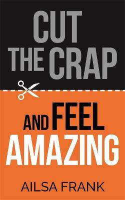 Cut the Crap and Feel Amazing by Ailsa Frank