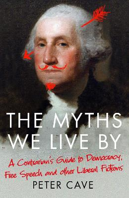 The Myths We Live By: A Contrarian's Guide to Democracy, Free Speech and Other Liberal Fictions by Peter Cave