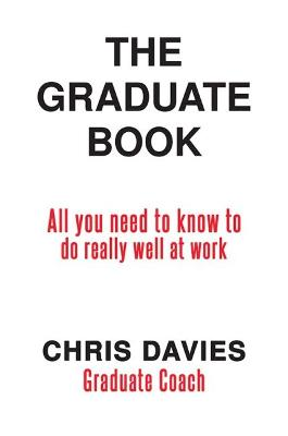 The Graduate Book: All you need to know to do really well at work by Chris Davies