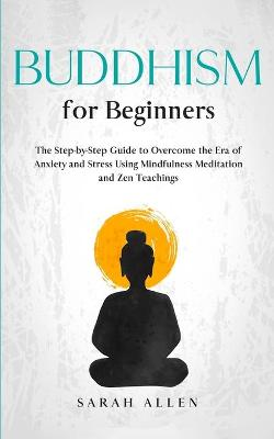 Buddhism for beginners: The Step-by-Step Guide to Overcome the Era of Anxiety and Stress Using Mindfulness Meditation and Zen Teachings by Sarah Allen