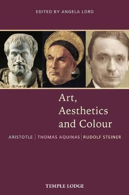 Art, Aesthetics and Colour: Aristotle - Thomas Aquinas - Rudolf Steiner, An Anthology of Original Texts by Angela Lord