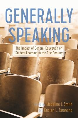 Generally Speaking: The Impact of General Education on Student Learning in the 21st Century by Madeline Smith