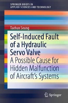 Self-Induced Fault of a Hydraulic Servo Valve: A Possible Cause for Hidden Malfunction of Aircraft's Systems by Taehun Seung